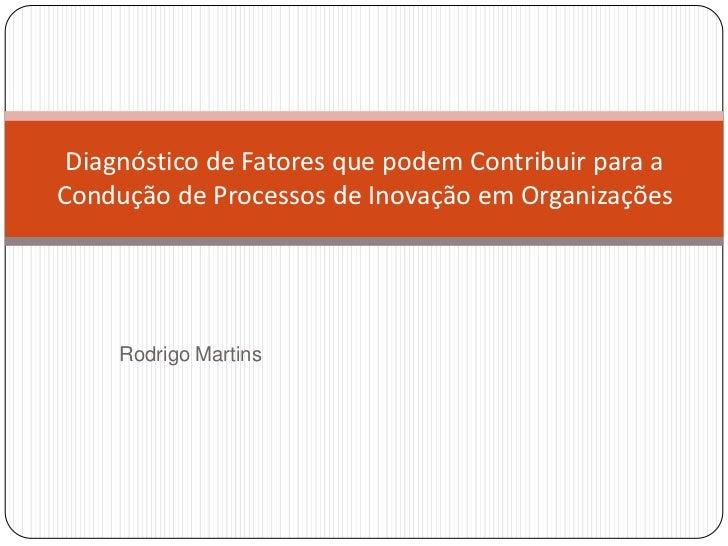Diagnóstico de Fatores que podem Contribuir para aCondução de Processos de Inovação em Organizações     Rodrigo Martins