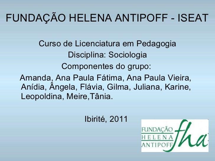 FUNDAÇÃO HELENA ANTIPOFF - ISEAT <ul><li>Curso de Licenciatura em Pedagogia </li></ul><ul><li>Disciplina: Sociologia </li>...