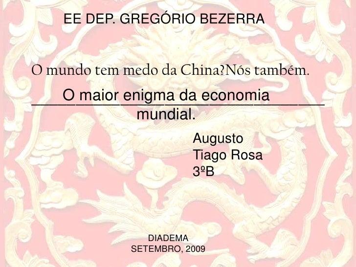 EE DEP. GREGÓRIO BEZERRA<br />O mundo tem medo da China?Nós também._________________________________<br />O maior enigma d...