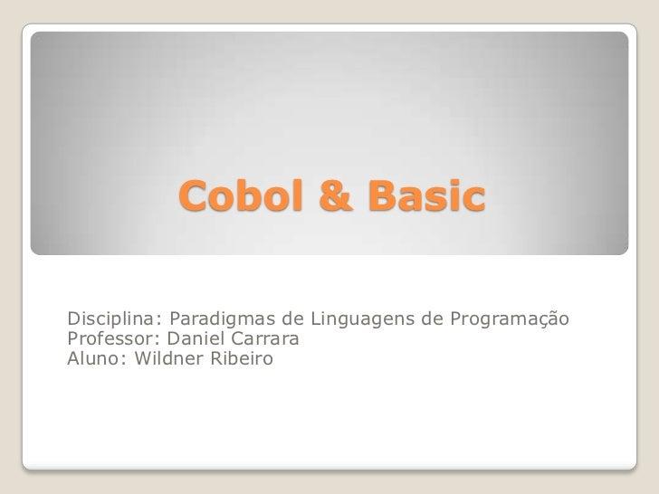 Cobol & Basic<br />Disciplina: Paradigmas de Linguagens de Programação<br />Professor: Daniel Carrara<br />Aluno: Wildner ...