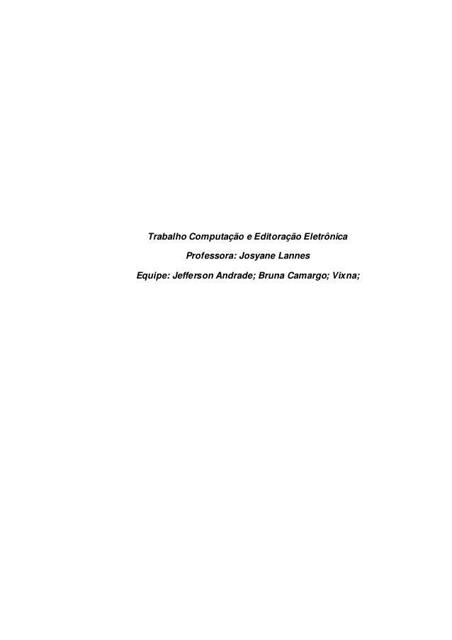 Trabalho Computação e Editoração Eletrônica Professora: Josyane Lannes Equipe: Jefferson Andrade; Bruna Camargo; Vixna;