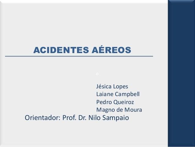 ACIDENTES AÉREOS o  Jésica Lopes Laiane Campbell Pedro Queiroz Magno de Moura  Orientador: Prof. Dr. Nilo Sampaio