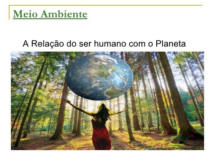 Meio Ambiente <ul><li>A Relação do ser humano com o Planeta </li></ul>