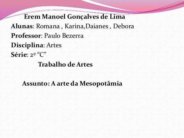 "Erem Manoel Gonçalves de LimaAlunas: Romana , Karina,Daianes , DeboraProfessor: Paulo BezerraDisciplina: ArtesSérie: 2º ""C..."