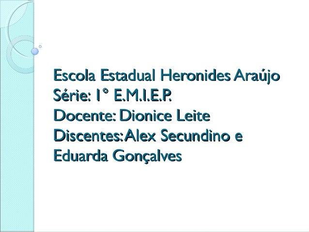 Escola Estadual Heronides Araújo Série: 1° E.M.I.E.P. Docente: Dionice Leite Discentes: Alex Secundino e Eduarda Gonçalves