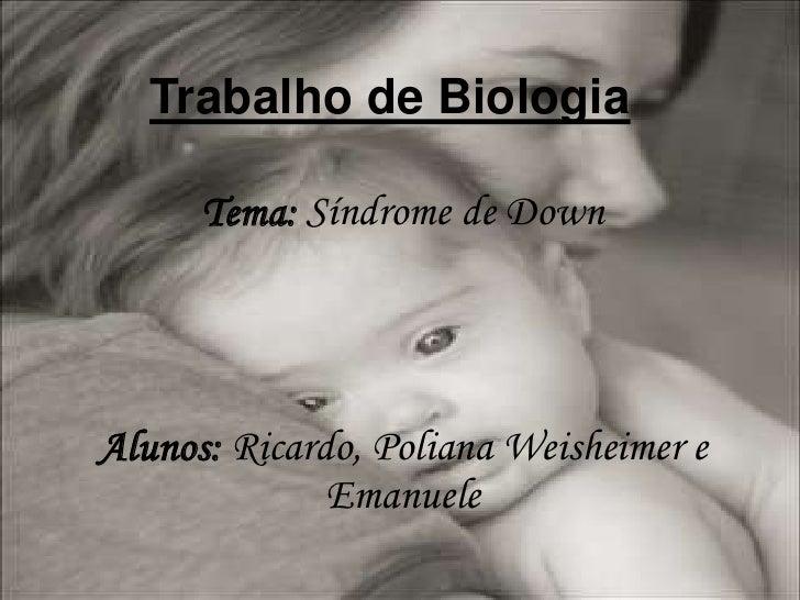 Trabalho de Biologia<br />Tema: Síndrome de Down<br />Alunos: Ricardo, Poliana Weisheimere Emanuele<br />