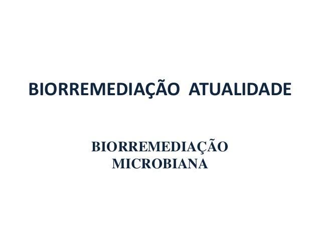 BIORREMEDIAÇÃO ATUALIDADE  BIORREMEDIAÇÃO  MICROBIANA