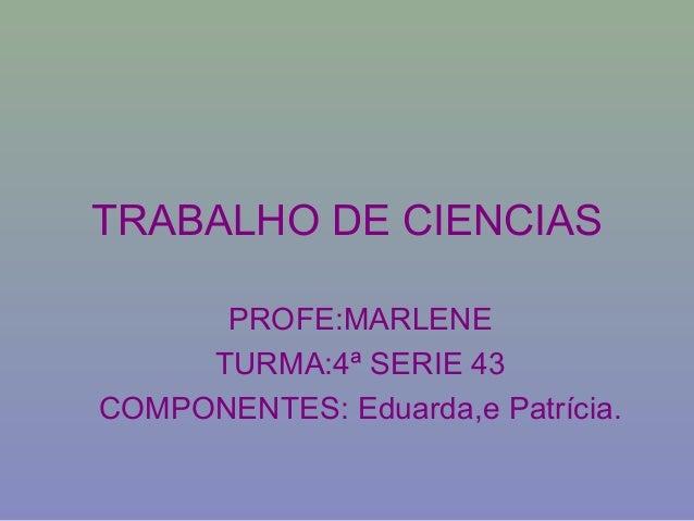 PROFE:MARLENE TURMA:4ª SERIE 43 COMPONENTES: Eduarda,e Patrícia. TRABALHO DE CIENCIAS