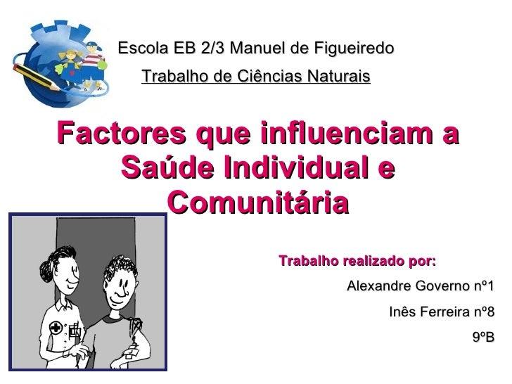 Escola EB 2/3 Manuel de Figueiredo Trabalho de Ciências Naturais Factores que influenciam a Saúde Individual e Comunitária...