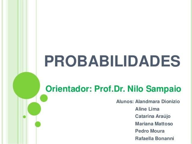 PROBABILIDADES Orientador: Prof.Dr. Nilo Sampaio Alunos: Alandmara Dionizio Aline Lima Catarina Araújo Mariana Mattoso Ped...