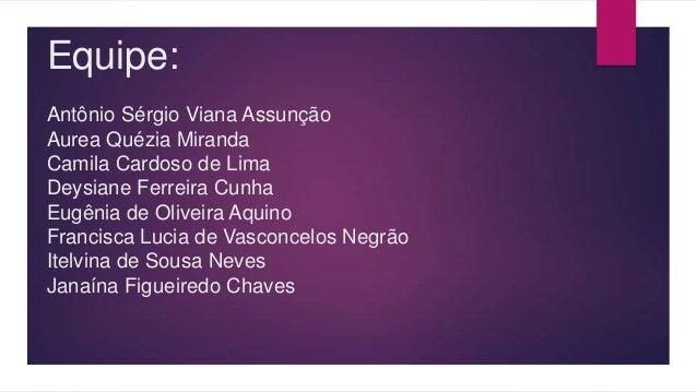 Equipe: Antônio Sérgio Viana Assunção Aurea Quézia Miranda Camila Cardoso de Lima Deysiane Ferreira Cunha Eugênia de Olive...