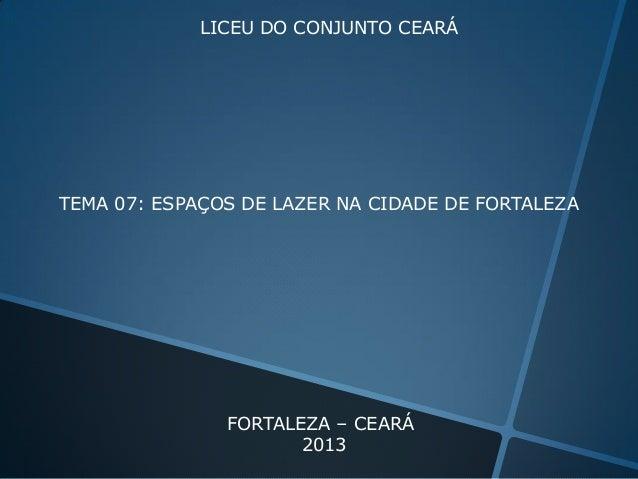 LICEU DO CONJUNTO CEARÁ  TEMA 07: ESPAÇOS DE LAZER NA CIDADE DE FORTALEZA  FORTALEZA – CEARÁ 2013