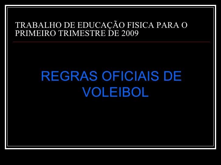 TRABALHO DE EDUCAÇÃO FISICA PARA O PRIMEIRO TRIMESTRE DE 2009 <ul><li>REGRAS OFICIAIS DE VOLEIBOL </li></ul>