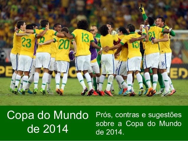 Copa do Mundo de 2014 Prós, contras e sugestões sobre a Copa do Mundo de 2014.