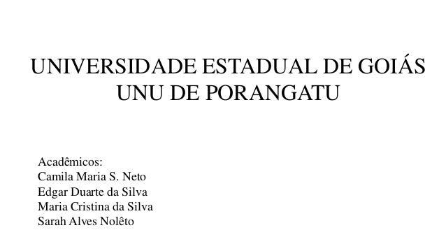 UNIVERSIDADE ESTADUAL DE GOIÁS      UNU DE PORANGATUAcadêmicos:Camila Maria S. NetoEdgar Duarte da SilvaMaria Cristina da ...