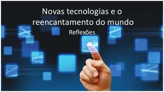 Novas tecnologias e o reencantamento do mundo Reflexões