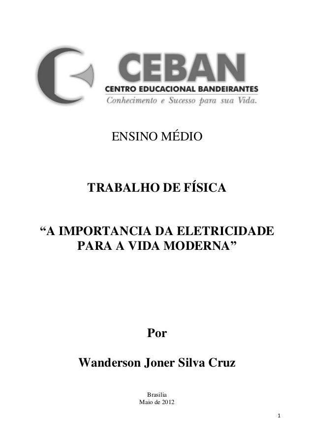 """ENSINO MÉDIO      TRABALHO DE FÍSICA""""A IMPORTANCIA DA ELETRICIDADE     PARA A VIDA MODERNA""""                Por    Wanderso..."""