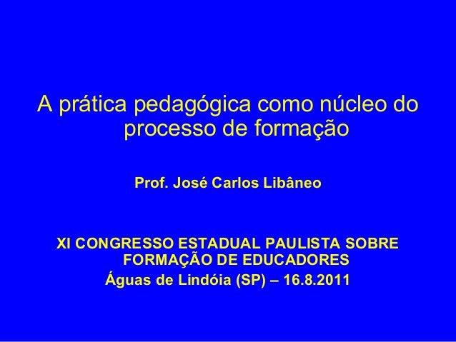 A prática pedagógica como núcleo do         processo de formação         Prof. José Carlos Libâneo XI CONGRESSO ESTADUAL P...