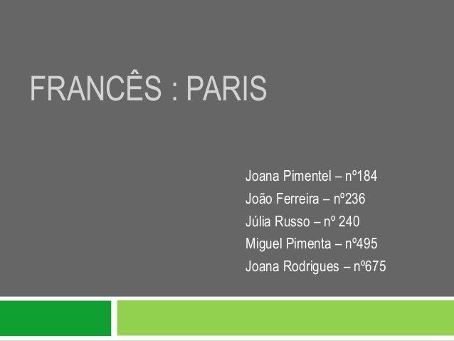 FRANCÊS : PARIS             Joana Pimentel – nº184             João Ferreira – nº236             Júlia Russo – nº 240     ...