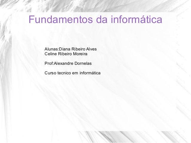 Fundamentos da informática Alunas:Diana Ribeiro Alves Celine Ribeiro Moreira Prof:Alexandre Dornelas Curso tecnico em info...