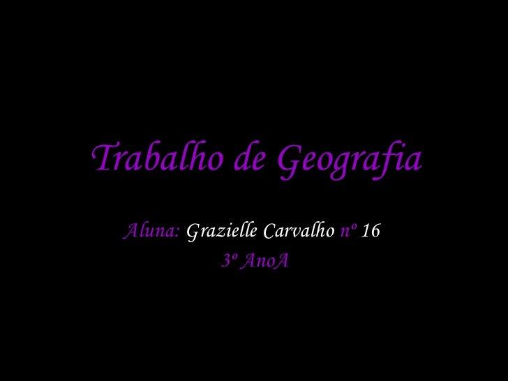 Trabalho de Geografia Aluna:  Grazielle Carvalho  nº  16  3º AnoA