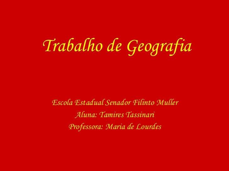 Trabalho de Geografia Escola Estadual Senador Filinto Muller Aluna: Tamires Tassinari Professora: Maria de Lourdes