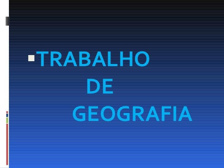 <ul><li>TRABALHO    DE    GEOGRAFIA </li></ul>