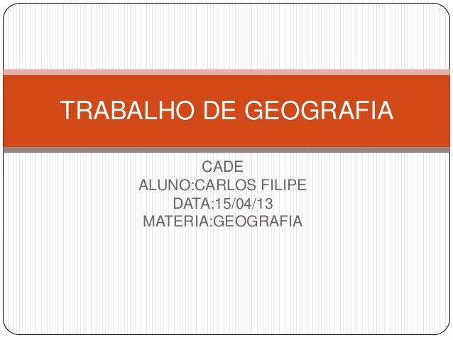 TRABALHO DE GEOGRAFIA           CADE    ALUNO:CARLOS FILIPE       DATA:15/04/13    MATERIA:GEOGRAFIA