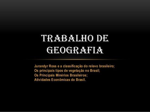 TRABALHO DE GEOGRAFIA Jurandyr Ross e a classificação do relevo brasileiro; Os principais tipos de vegetação no Brasil; Os...