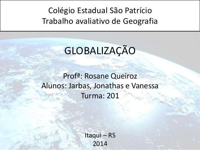 Colégio Estadual São Patrício  Trabalho avaliativo de Geografia  GLOBALIZAÇÃO  Profª: Rosane Queiroz  Alunos: Jarbas, Jona...