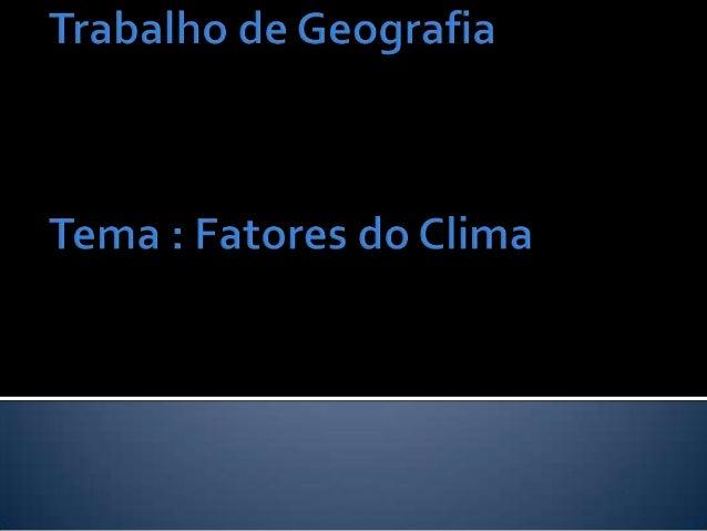    Os fatores climáticos são os    responsáveis pelas características ou    modificações dos elementos do clima e    deve...