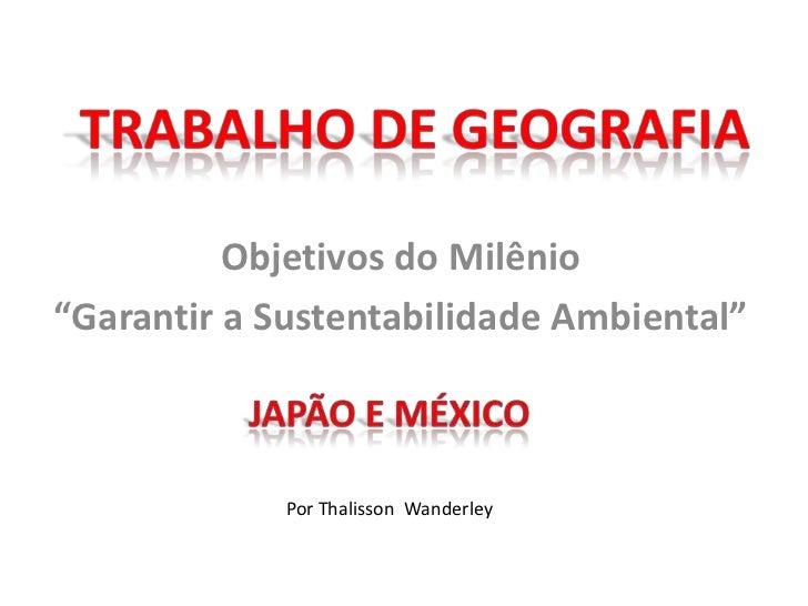 """Trabalho de geografia<br />Objetivos do Milênio<br />""""Garantir a Sustentabilidade Ambiental""""<br />Japão e méxico<br />Por ..."""