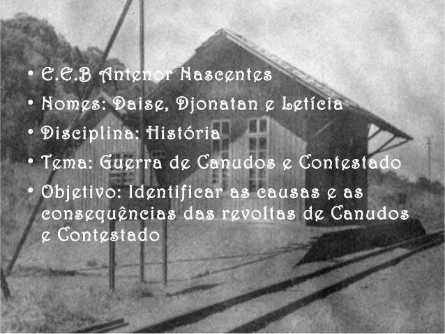● E.E.B Antenor Nascentes ● Nomes: Daise, Djonatan e Letícia ● Disciplina: História ● Tema: Guerra de Canudos e Contestado...