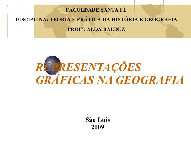 REPRESENTAÇÕES GRÁFICAS NA GEOGRAFIA São Luís 2009 FACULDADE SANTA FÉ DISCIPLINA: TEORIA E PRÁTICA DA HISTÓRIA E GEOGRAFIA...