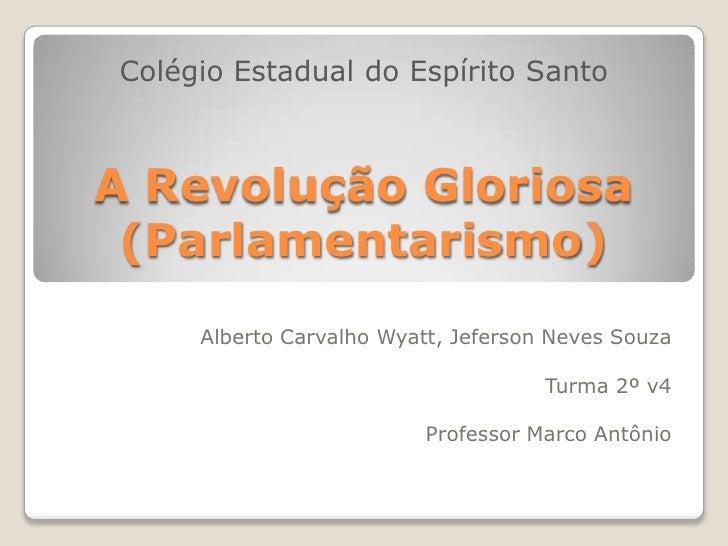 Colégio Estadual do Espírito Santo<br />A Revolução Gloriosa (Parlamentarismo)<br />Alberto Carvalho Wyatt, Jeferson Neves...