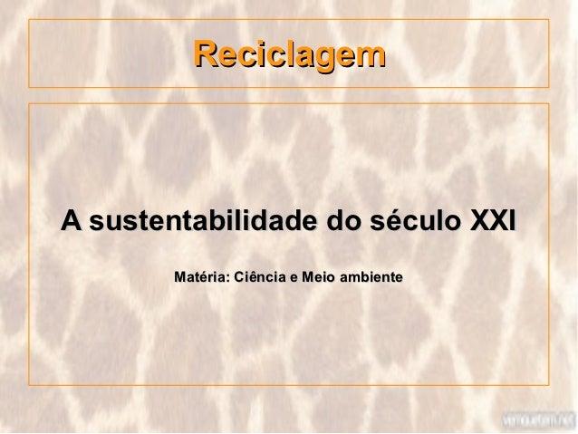 ReciclagemA sustentabilidade do século XXI       Matéria: Ciência e Meio ambiente