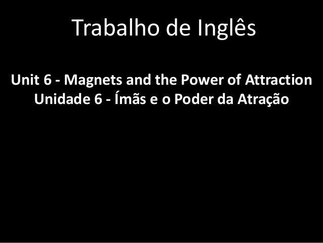 Trabalho de Inglês  Unit 6 - Magnets and the Power of Attraction  Unidade 6 - Ímãs e o Poder da Atração