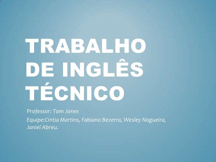 TRABALHODE INGLÊSTÉCNICOProfessor: Tom JonesEquipe:Cintia Martins, Fabiano Bezerra, Wesley Nogueira,Janiel Abreu.
