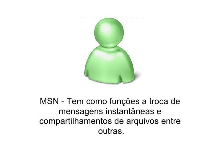 MSN - Tem como funções a troca de     mensagens instantâneas e compartilhamentos de arquivos entre               outras.