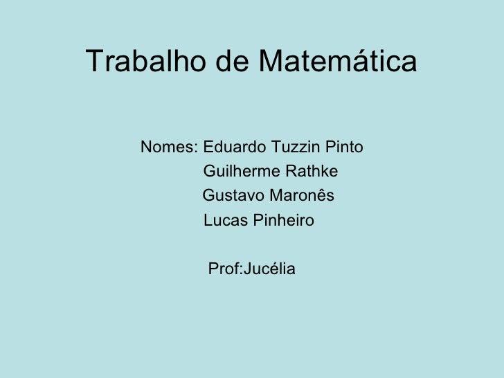 Trabalho de Matemática Nomes: Eduardo Tuzzin Pinto Guilherme Rathke Gustavo Maronês Lucas Pinheiro Prof:Jucélia