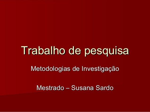 Trabalho de pesquisaTrabalho de pesquisa Metodologias de InvestigaçãoMetodologias de Investigação Mestrado – Susana SardoM...