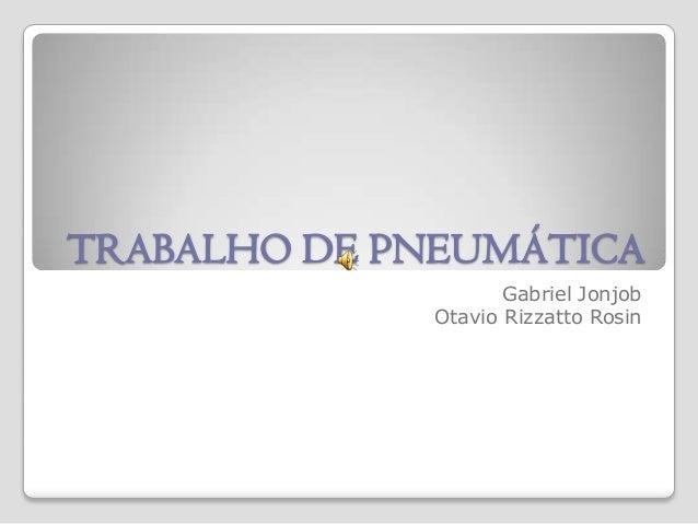 TRABALHO DE PNEUMÁTICA Gabriel Jonjob Otavio Rizzatto Rosin