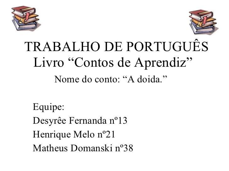 """TRABALHO DE PORTUGUÊS Livro """"Contos de Aprendiz""""  Nome do conto: """"A doida."""" Equipe: Desyrêe Fernanda nº13 Henrique Melo nº..."""