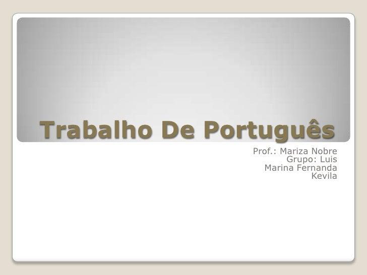 Trabalho De Português <br />Prof.: Mariza Nobre<br />Grupo: Luis<br />Marina Fernanda <br />Kevila<br />