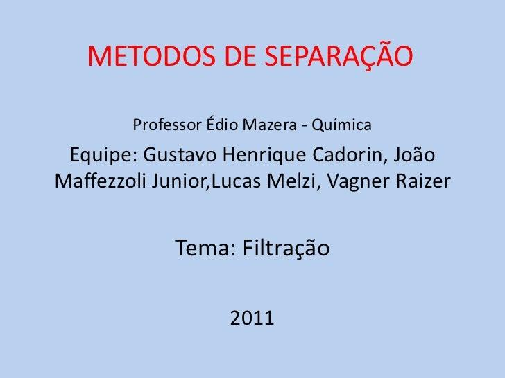 METODOS DE SEPARAÇÃO<br />Professor Édio Mazera - Química<br />Equipe: Gustavo Henrique Cadorin, João Maffezzoli Junior,Lu...