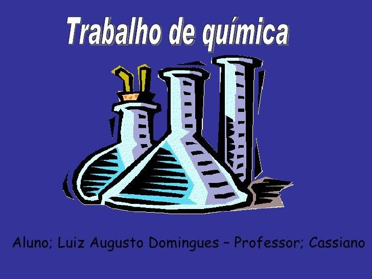 Trabalho de química Aluno; Luiz Augusto Domingues – Professor; Cassiano