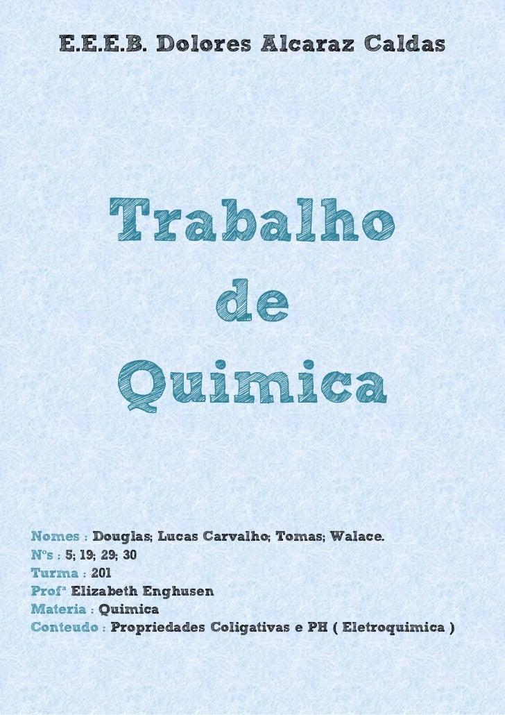 E.E.E.B. Dolores Alcaraz Caldas          Trabalho             de          QuimicaNomes : Douglas; Lucas Carvalho; Tomas; W...
