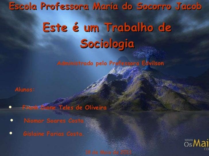 Escola Professora Maria do Socorro Jacob Este é um Trabalho de Sociologia 18 de Maio de 2011 Administrado pelo Professora ...