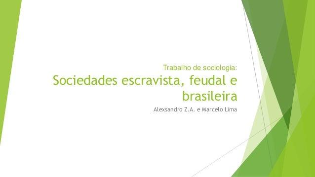 Trabalho de sociologia:  Sociedades escravista, feudal e  brasileira  Alexsandro Z.A. e Marcelo Lima