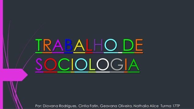 TRABALHO DE  SOCIOLOGIA  Por: Diovana Rodrigues, Cintia Fatin, Geovana Oliveira, Nathalia Alice Turma 17TP